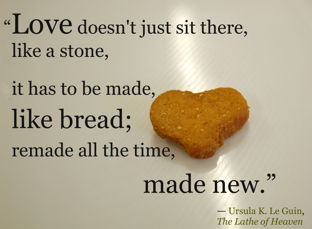 """Love doesn't just sit there, like a stone, it has to be made, like bread; remade all the time, made new.""   ― Ursula K. Le Guin, The Lathe of Heaven"